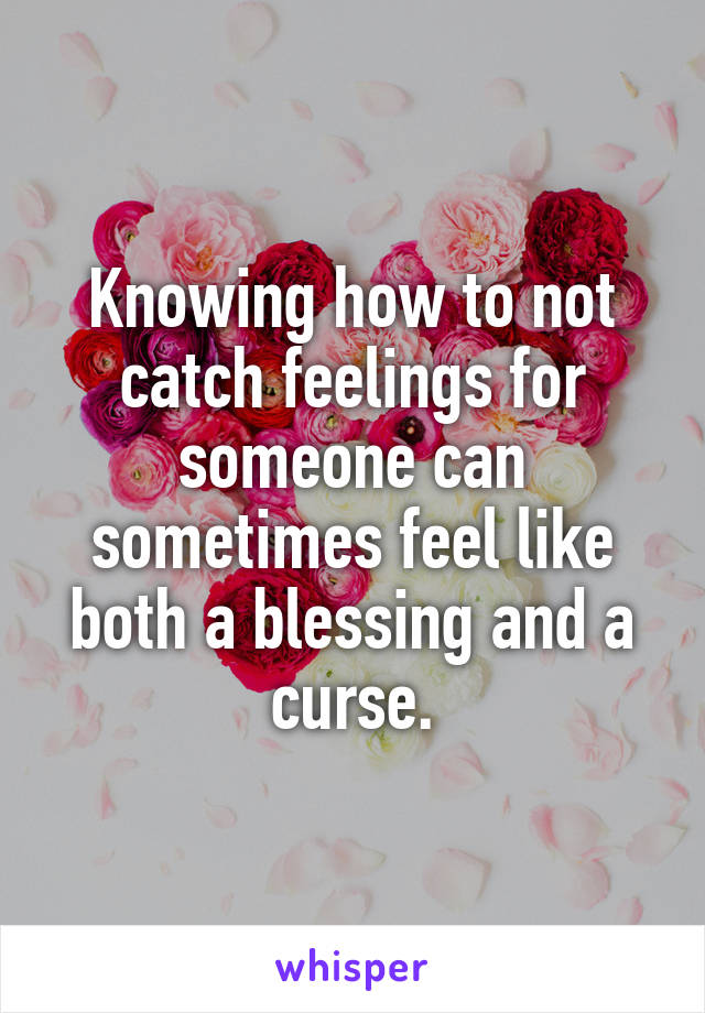 Knowing how to not catch feelings for someone can sometimes feel like both a blessing and a curse.