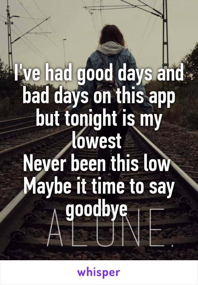 I've had good days and bad days on this app but tonight is my lowest  Never been this low  Maybe it time to say goodbye