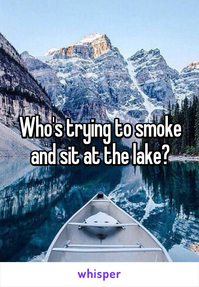 Who's trying to smoke and sit at the lake?