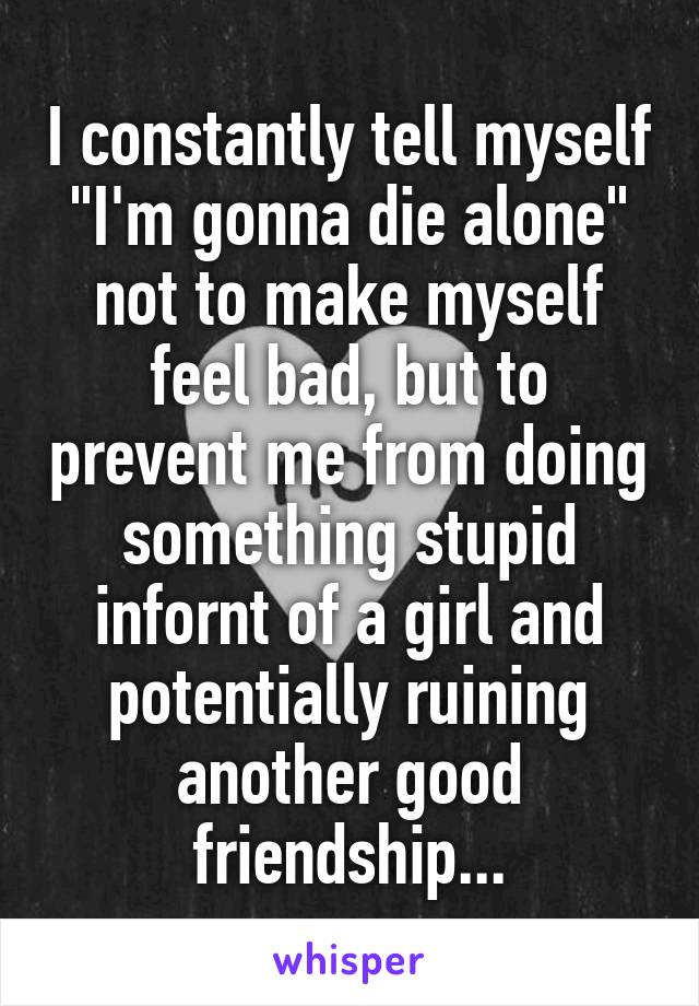 """I constantly tell myself """"I'm gonna die alone"""" not to make myself feel bad, but to prevent me from doing something stupid infornt of a girl and potentially ruining another good friendship..."""
