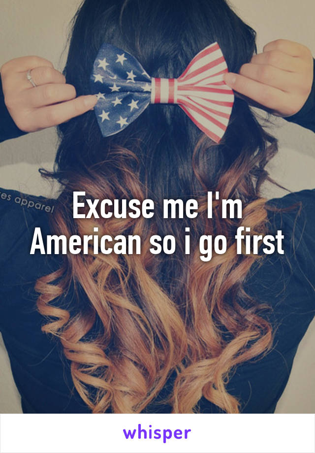 Excuse me I'm American so i go first
