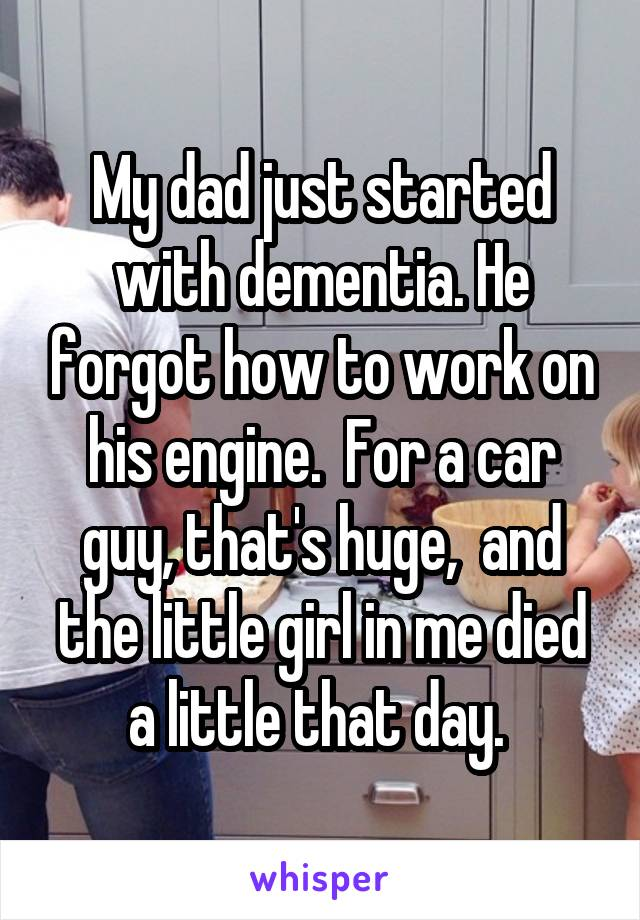 My dad just started with dementia. He forgot how to work on his engine.  For a car guy, that's huge,  and the little girl in me died a little that day.