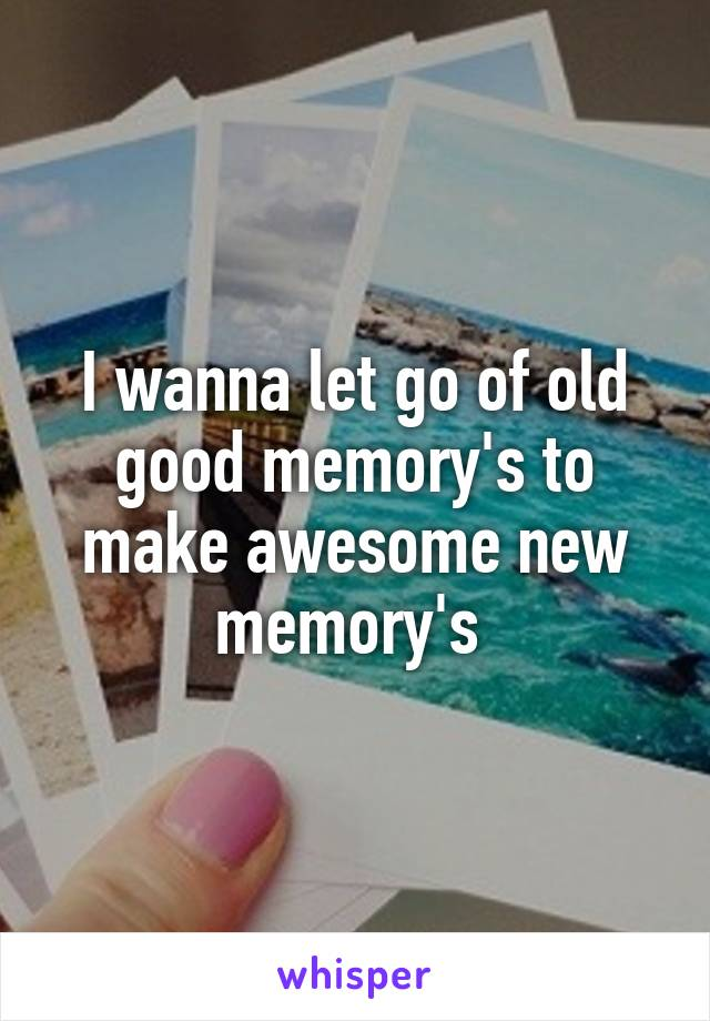 I wanna let go of old good memory's to make awesome new memory's