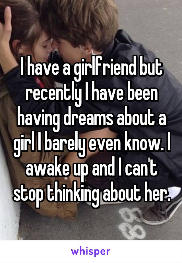 I have a girlfriend but recently I have been having dreams about a girl I barely even know. I awake up and I can't stop thinking about her.