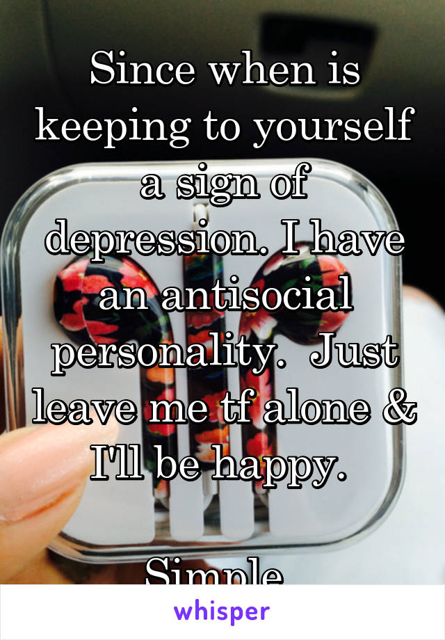 Since when is keeping to yourself a sign of depression. I have an antisocial personality.  Just leave me tf alone & I'll be happy.   Simple.