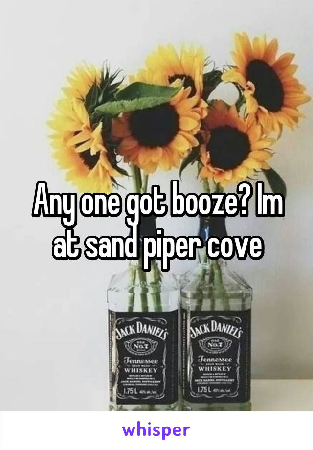 Any one got booze? Im at sand piper cove