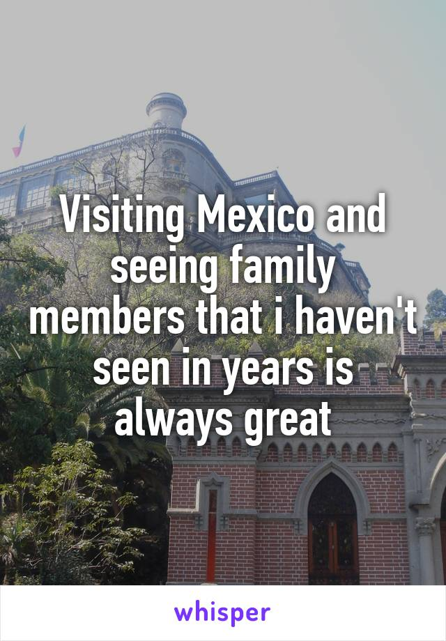 Visiting Mexico and seeing family members that i haven't seen in years is always great