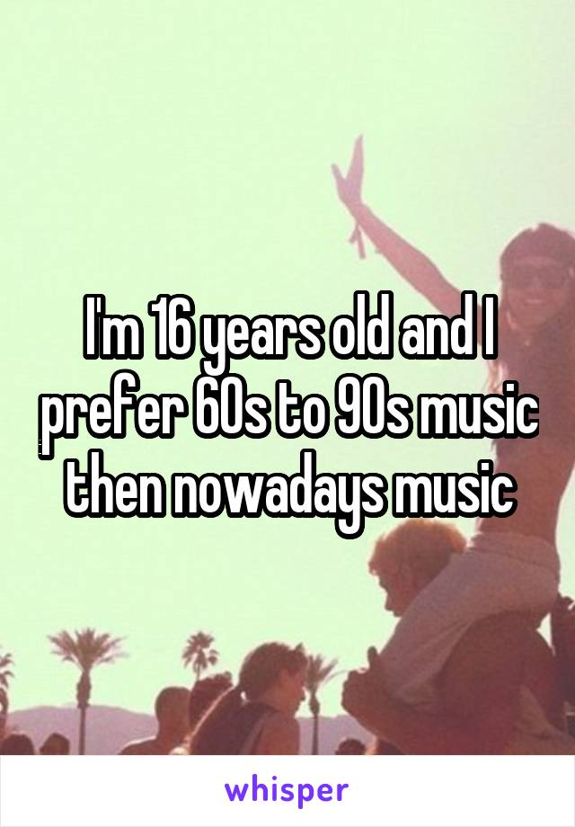 I'm 16 years old and I prefer 60s to 90s music then nowadays music