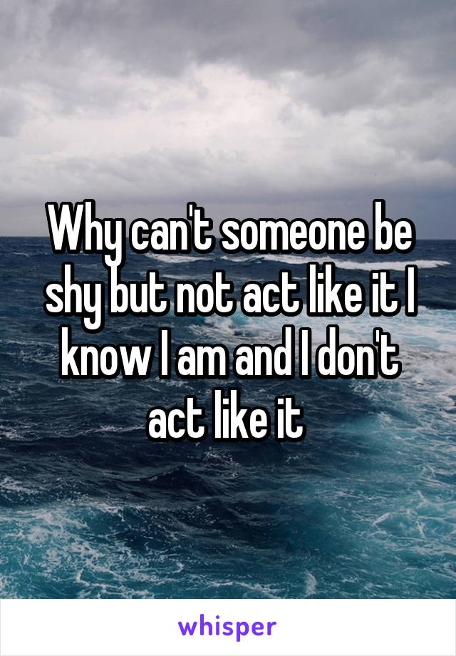 Why can't someone be shy but not act like it I know I am and I don't act like it