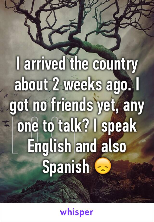 I arrived the country about 2 weeks ago. I got no friends yet, any one to talk? I speak English and also Spanish 😞