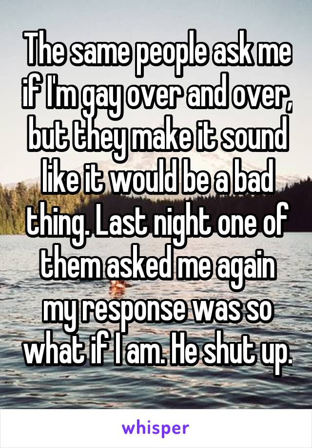 The same people ask me if I'm gay over and over, but they make it sound like it would be a bad thing. Last night one of them asked me again my response was so what if I am. He shut up.