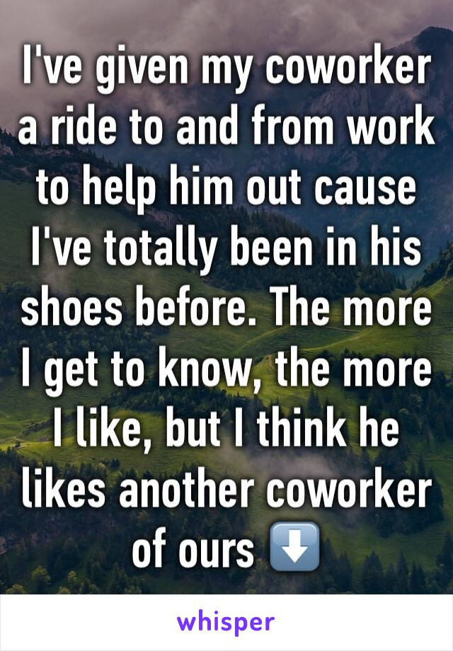 I've given my coworker a ride to and from work to help him out cause I've totally been in his shoes before. The more I get to know, the more I like, but I think he likes another coworker of ours ⬇️