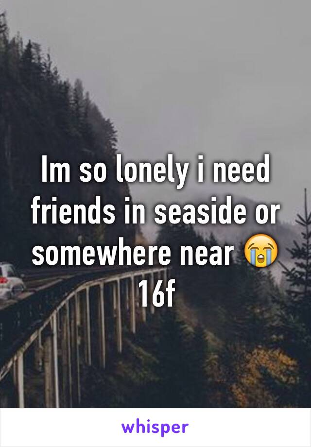 Im so lonely i need friends in seaside or somewhere near 😭 16f