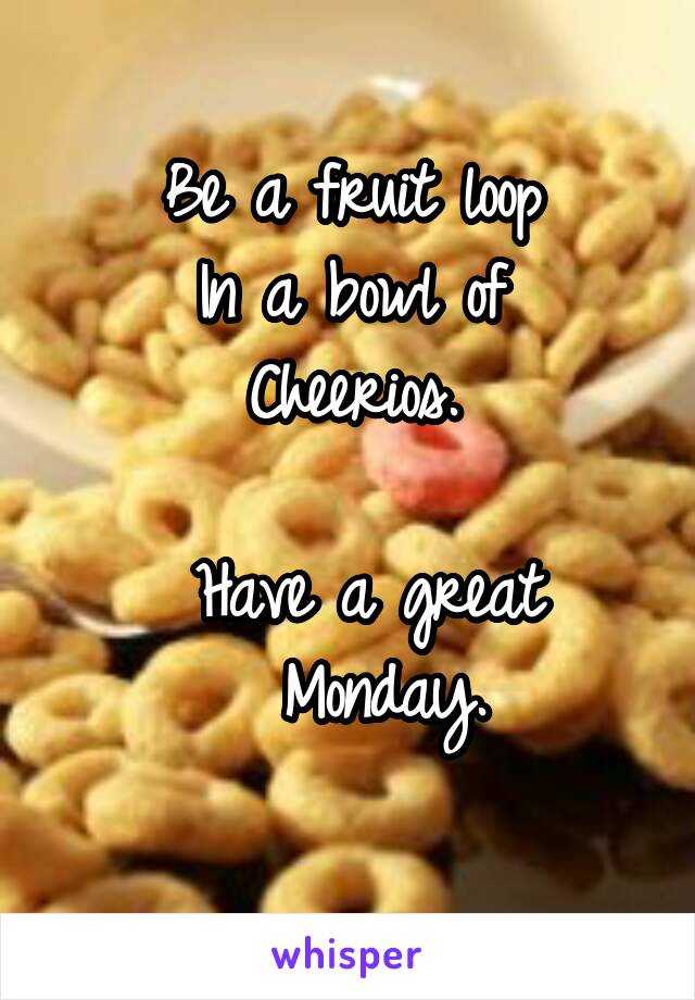 Be a fruit loop In a bowl of Cheerios.    Have a great    Monday.