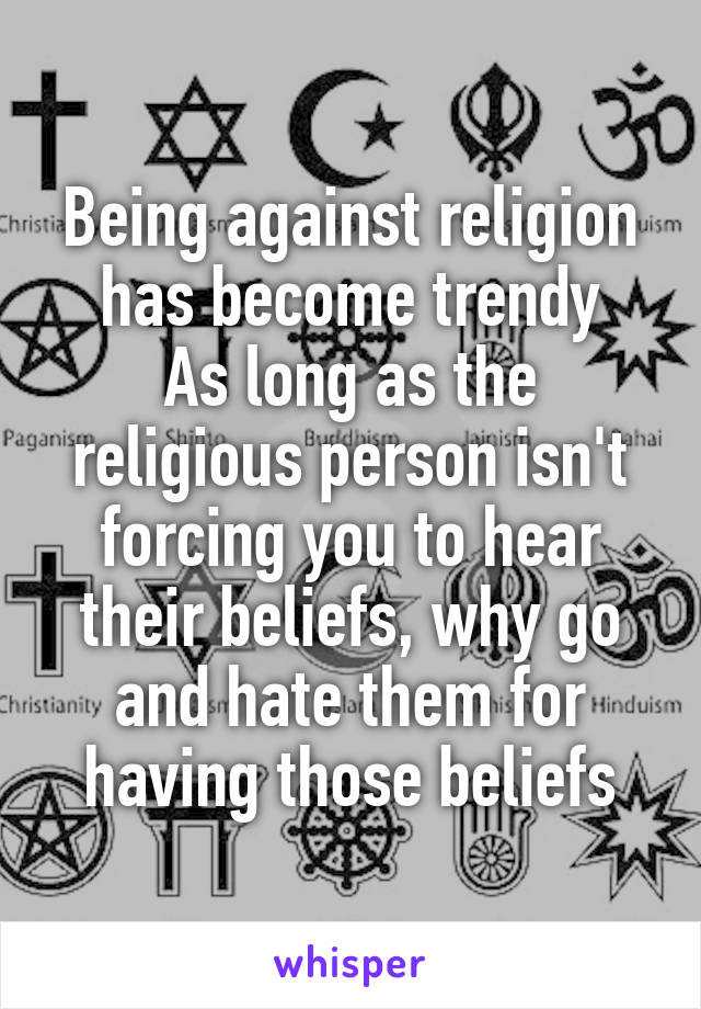 Being against religion has become trendy As long as the religious person isn't forcing you to hear their beliefs, why go and hate them for having those beliefs