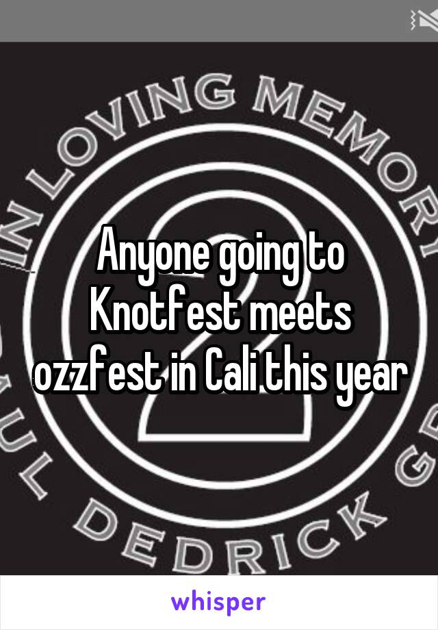 Anyone going to Knotfest meets ozzfest in Cali this year