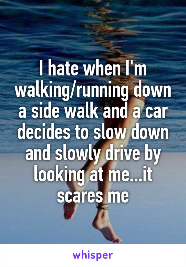 I hate when I'm walking/running down a side walk and a car decides to slow down and slowly drive by looking at me...it scares me