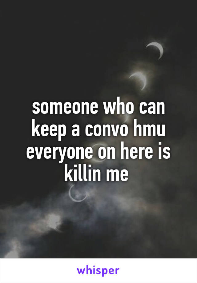someone who can keep a convo hmu everyone on here is killin me