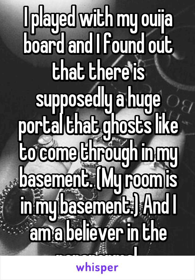 I played with my ouija board and I found out that there is supposedly a huge portal that ghosts like to come through in my basement. (My room is in my basement.) And I am a believer in the paranormal