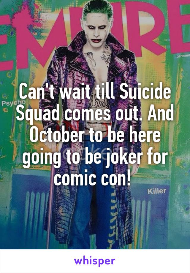 Can't wait till Suicide Squad comes out. And October to be here going to be joker for comic con!