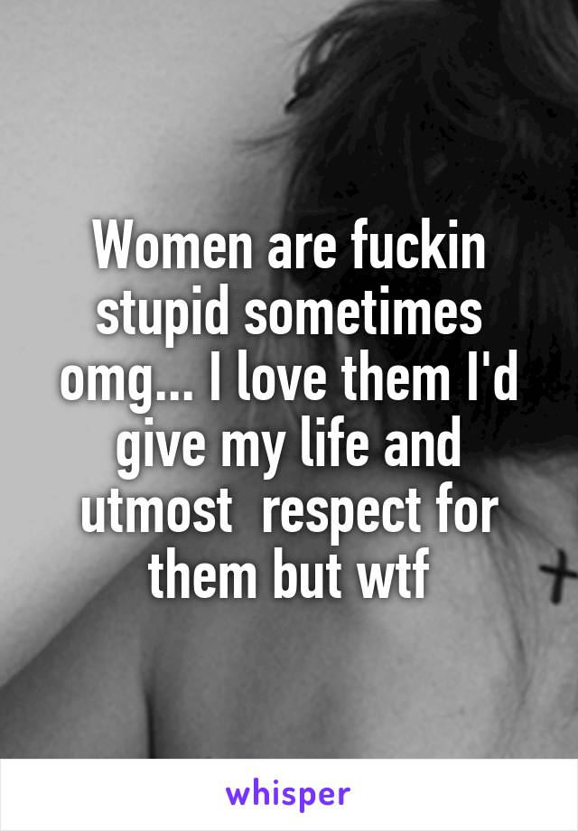 Women are fuckin stupid sometimes omg... I love them I'd give my life and utmost  respect for them but wtf