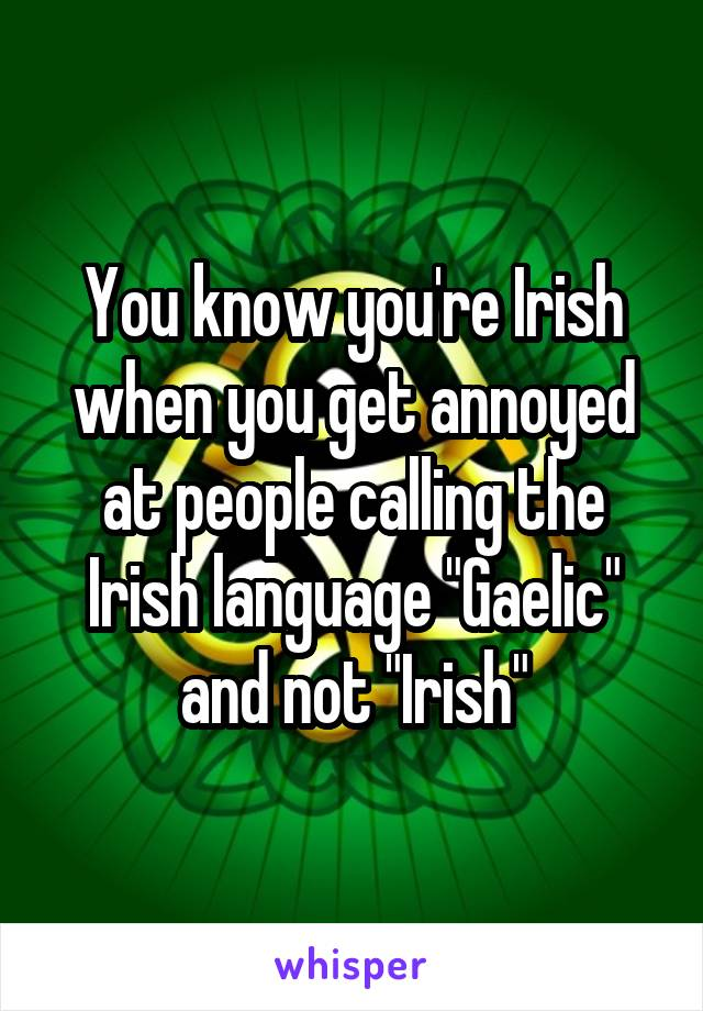 "You know you're Irish when you get annoyed at people calling the Irish language ""Gaelic"" and not ""Irish"""