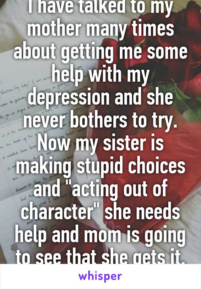"""I have talked to my mother many times about getting me some help with my depression and she never bothers to try. Now my sister is making stupid choices and """"acting out of character"""" she needs help and mom is going to see that she gets it. Thanks....."""