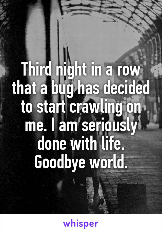 Third night in a row that a bug has decided to start crawling on me. I am seriously done with life. Goodbye world.