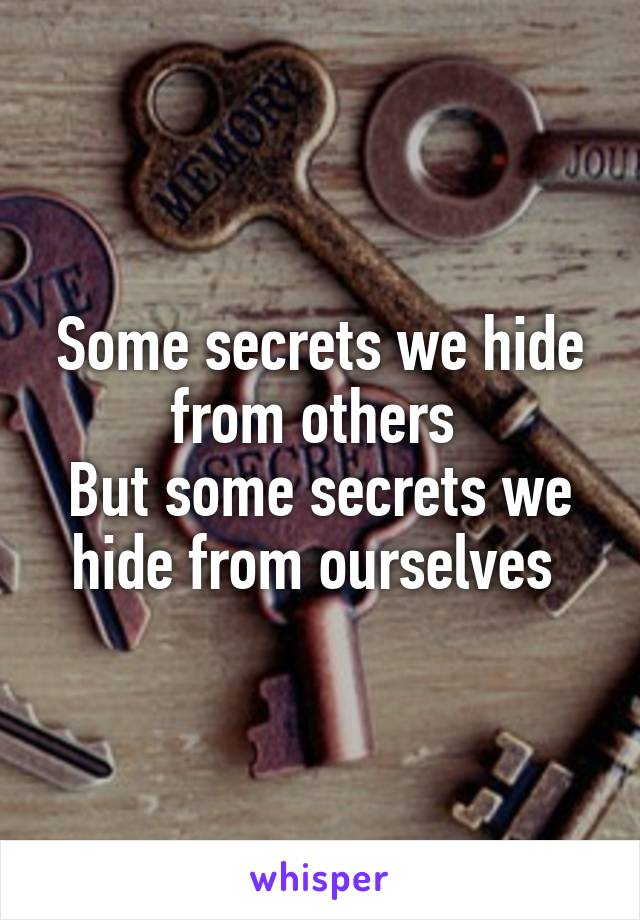 Some secrets we hide from others  But some secrets we hide from ourselves