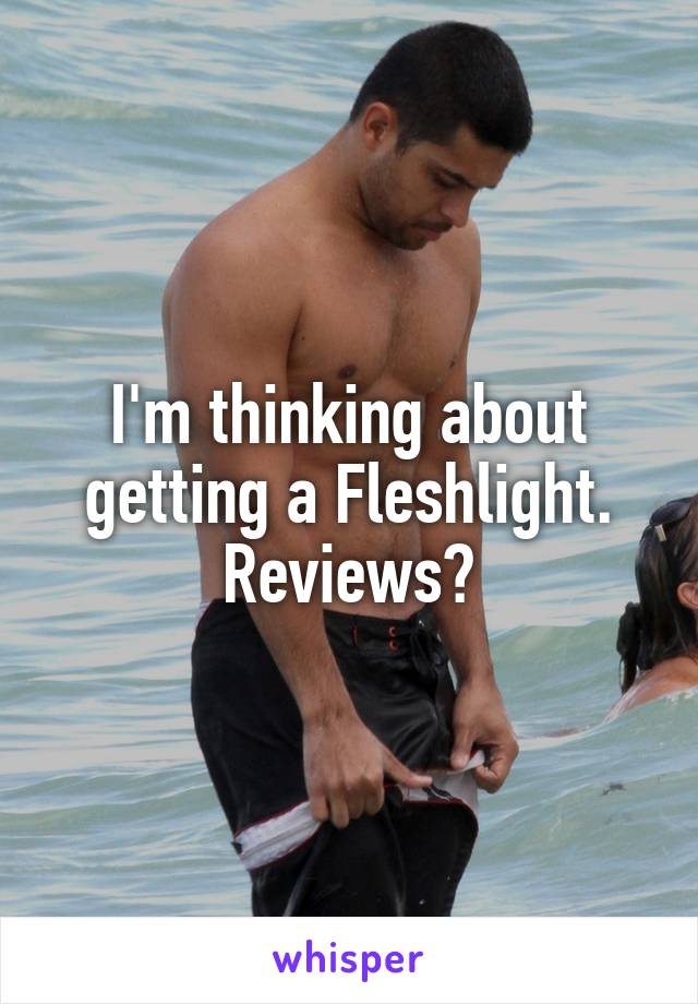 I'm thinking about getting a Fleshlight. Reviews?