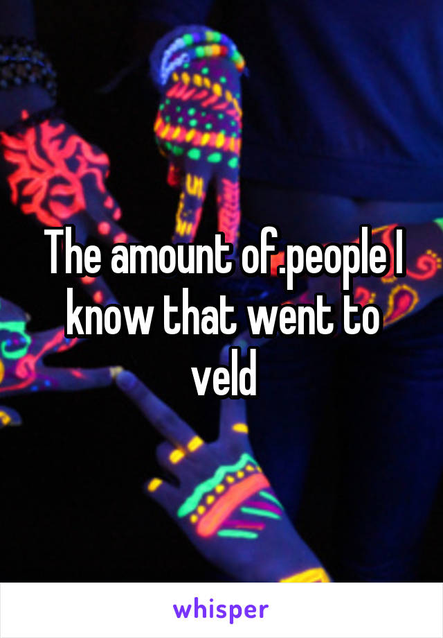 The amount of.people I know that went to veld