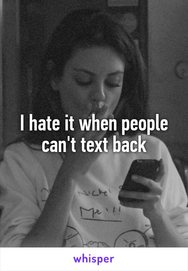 I hate it when people can't text back