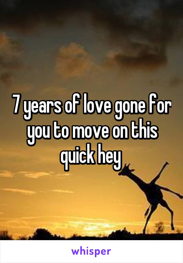 7 years of love gone for you to move on this quick hey