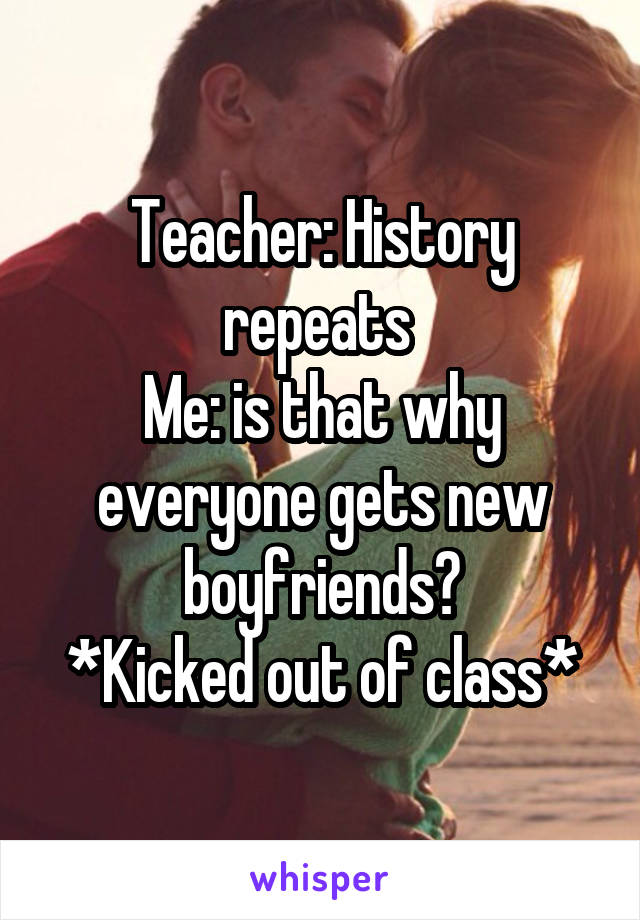 Teacher: History repeats  Me: is that why everyone gets new boyfriends? *Kicked out of class*