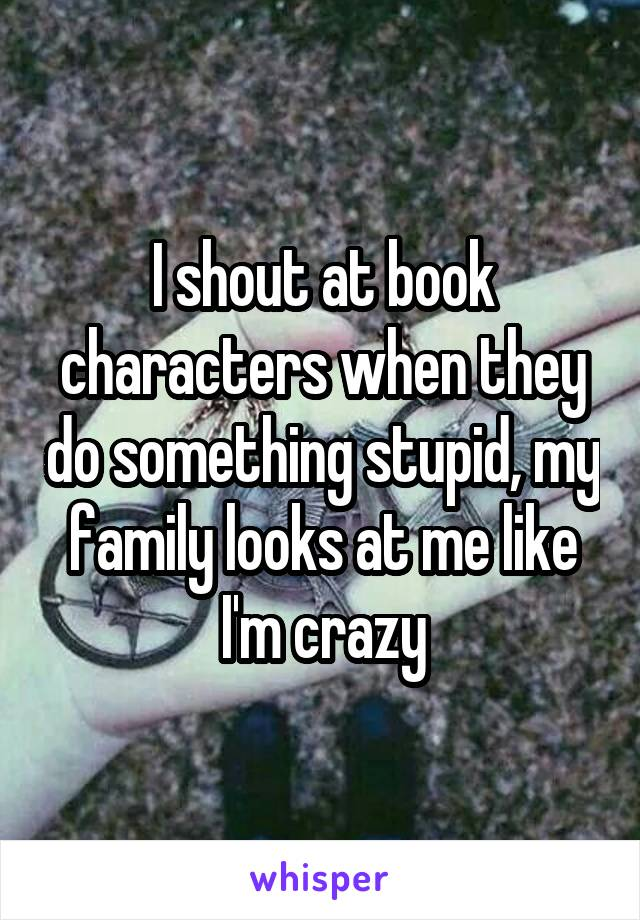 I shout at book characters when they do something stupid, my family looks at me like I'm crazy