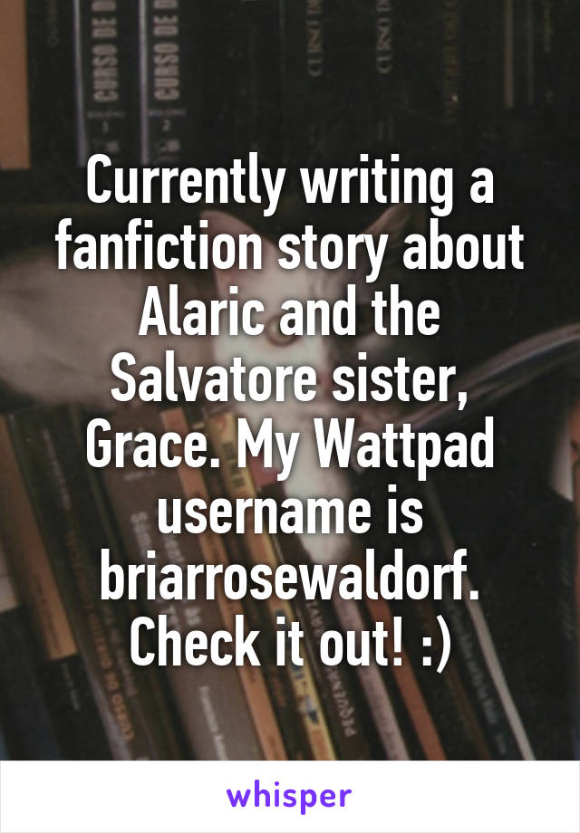 Currently writing a fanfiction story about Alaric and the Salvatore sister, Grace. My Wattpad username is briarrosewaldorf. Check it out! :)