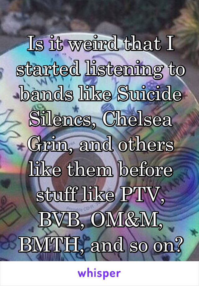 Is it weird that I started listening to bands like Suicide Silencs, Chelsea Grin, and others like them before stuff like PTV, BVB, OM&M, BMTH, and so on?