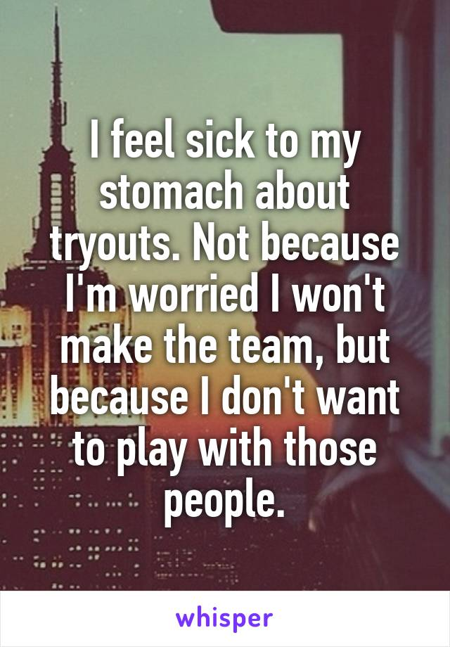 I feel sick to my stomach about tryouts. Not because I'm worried I won't make the team, but because I don't want to play with those people.