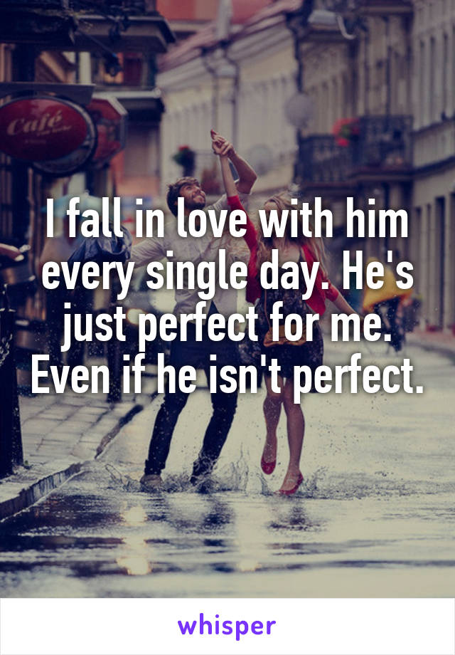 I fall in love with him every single day. He's just perfect for me. Even if he isn't perfect.