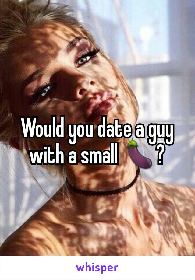Would you date a guy with a small 🍆?