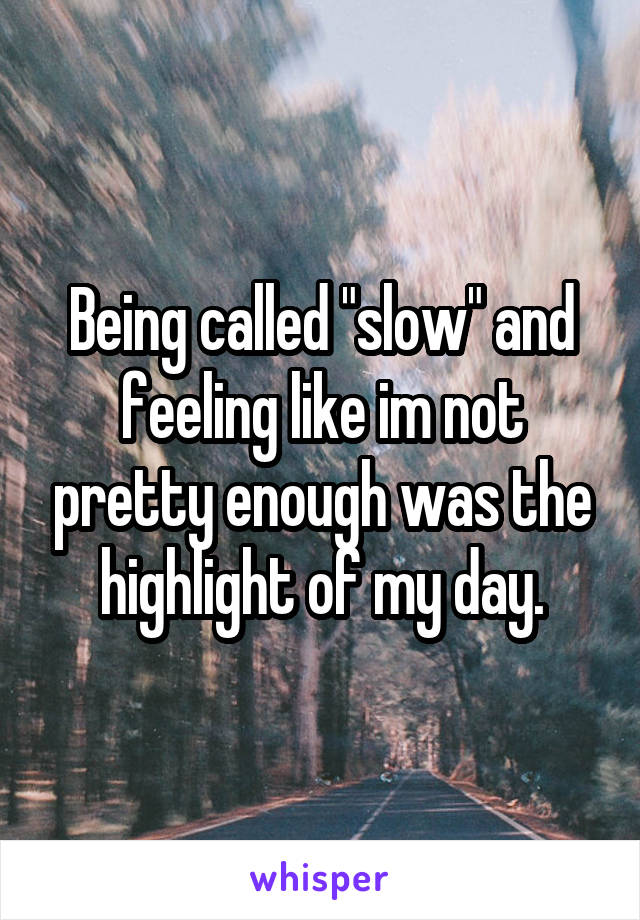 "Being called ""slow"" and feeling like im not pretty enough was the highlight of my day."