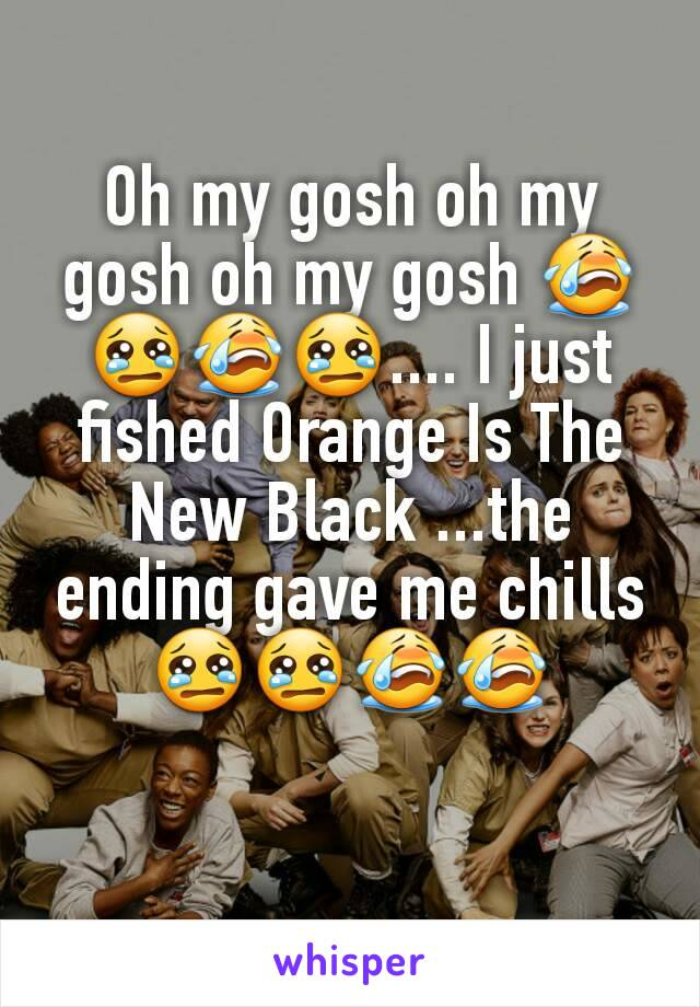 Oh my gosh oh my gosh oh my gosh 😭😢😭😢.... I just fished Orange Is The New Black ...the ending gave me chills 😢😢😭😭