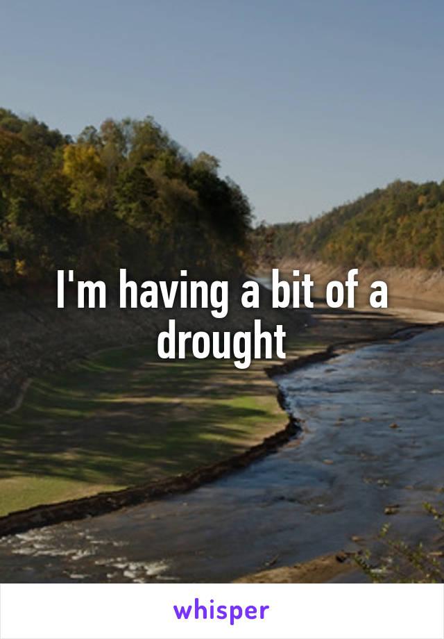 I'm having a bit of a drought
