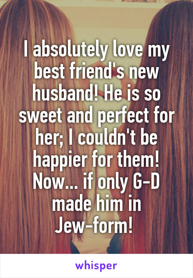 I absolutely love my best friend's new husband! He is so sweet and perfect for her; I couldn't be happier for them! Now... if only G-D made him in Jew-form!