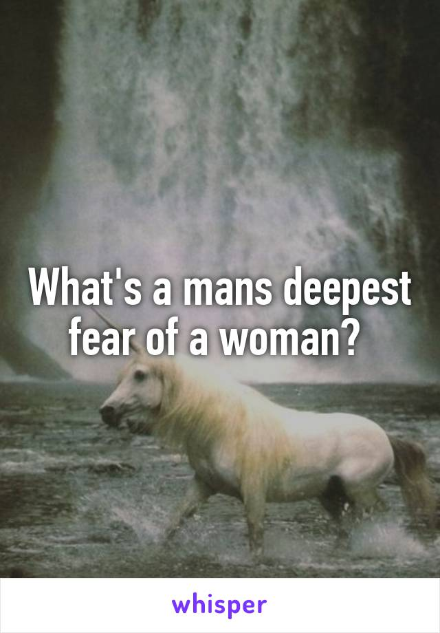 What's a mans deepest fear of a woman?