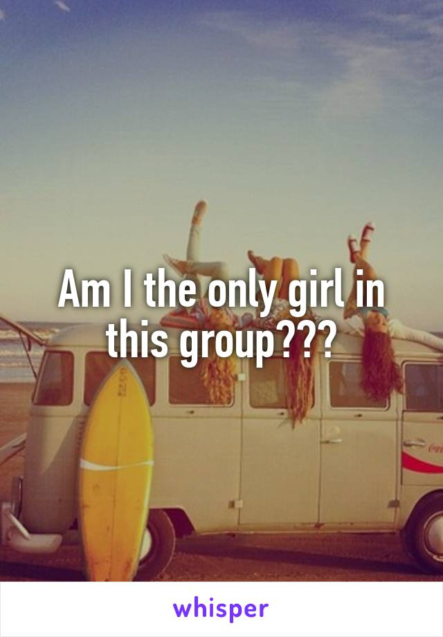 Am I the only girl in this group???