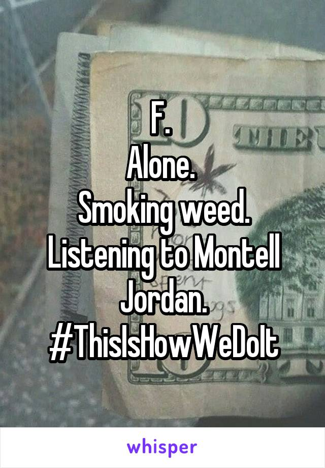 F.  Alone.  Smoking weed. Listening to Montell Jordan. #ThisIsHowWeDoIt