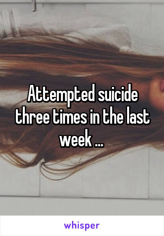 Attempted suicide three times in the last week ...