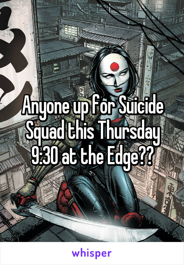 Anyone up for Suicide Squad this Thursday 9:30 at the Edge??