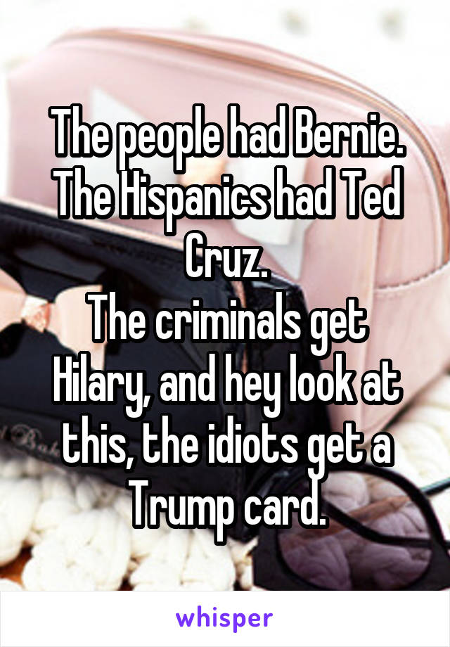 The people had Bernie. The Hispanics had Ted Cruz. The criminals get Hilary, and hey look at this, the idiots get a Trump card.